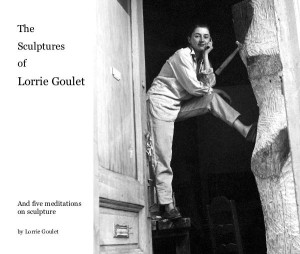 The Sculptures of Lorrie Goulet: Lorrie Goulet's writings